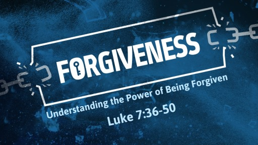 Luke 7:36-50 - Forgiveness - Understanding the Power of